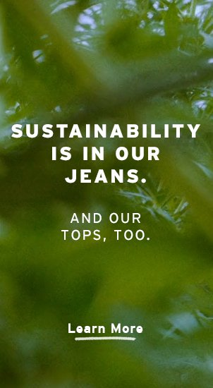 Image Description: The image background is a close up, blurred image of plants. There is white text that reads: 'Sustainability is in our jeans. And our tops, too.' Beneath is a clickable link directing you to 'Learn More.'